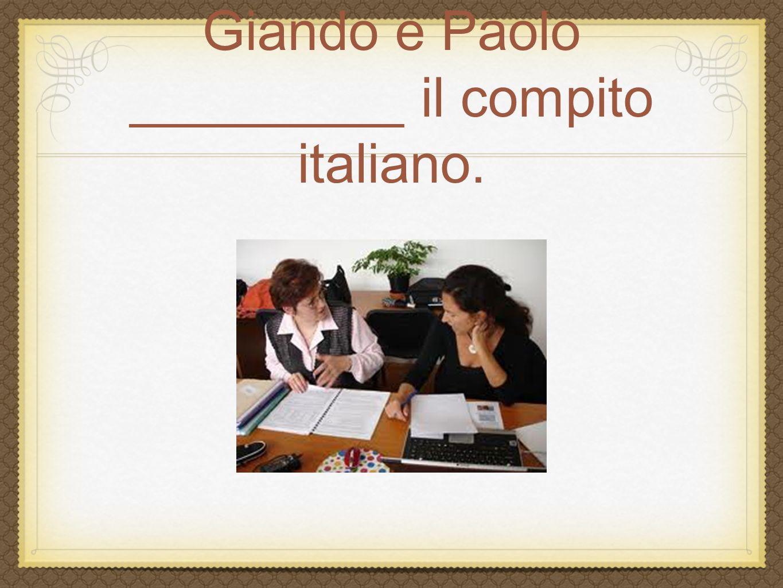 Giando e Paolo _________ il compito italiano.
