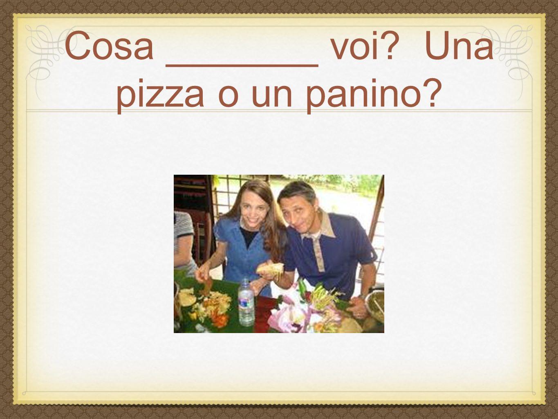 Cosa _______ voi Una pizza o un panino
