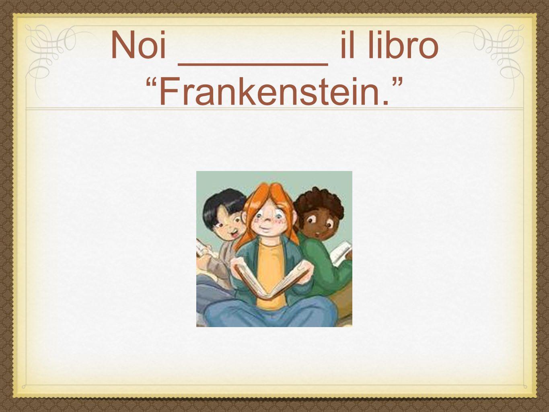 Noi _______ il libro Frankenstein.