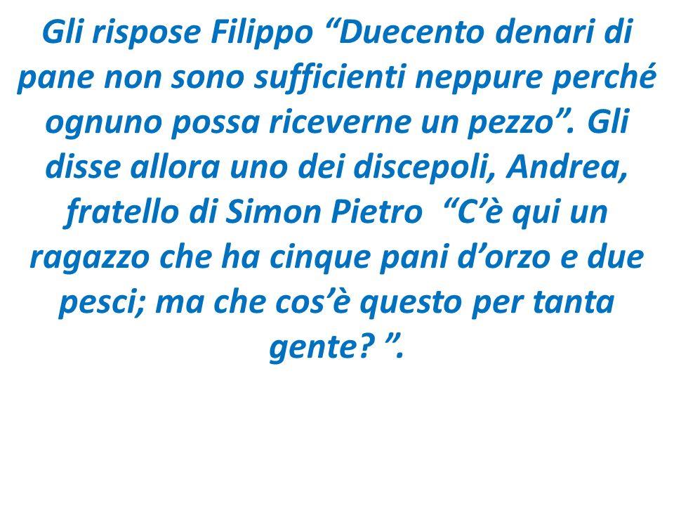 Gli rispose Filippo Duecento denari di pane non sono sufficienti neppure perché ognuno possa riceverne un pezzo .