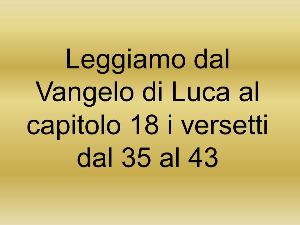 Leggiamo dal Vangelo di Luca al capitolo 18 i versetti dal 35 al 43