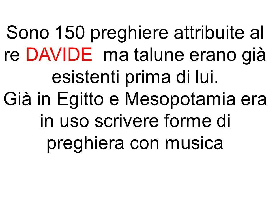Sono 150 preghiere attribuite al re DAVIDE ma talune erano già esistenti prima di lui.