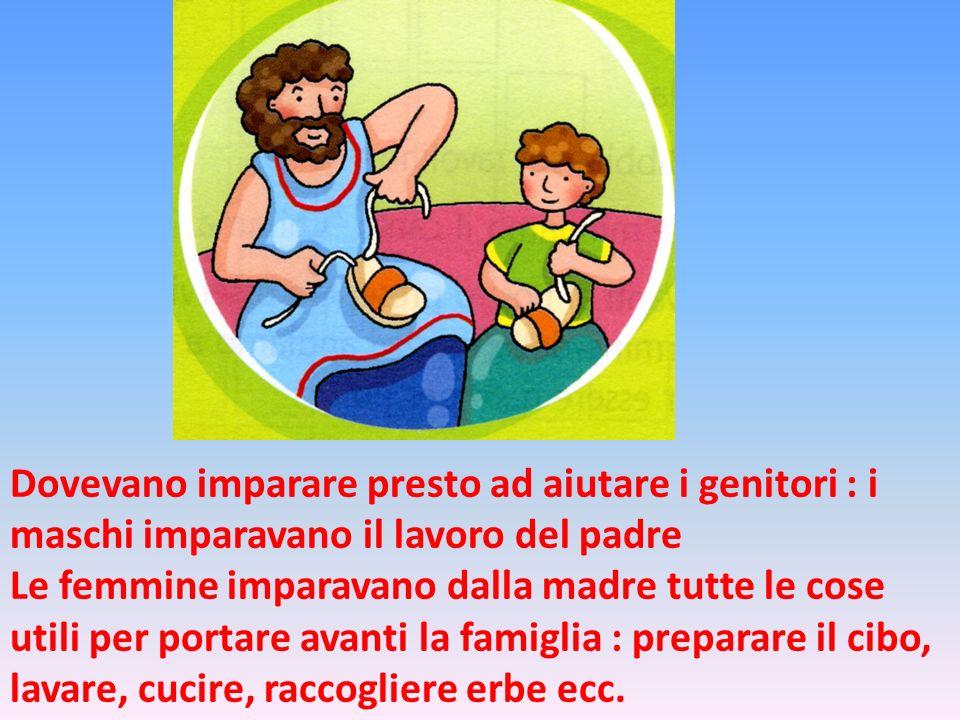 Dovevano imparare presto ad aiutare i genitori : i maschi imparavano il lavoro del padre