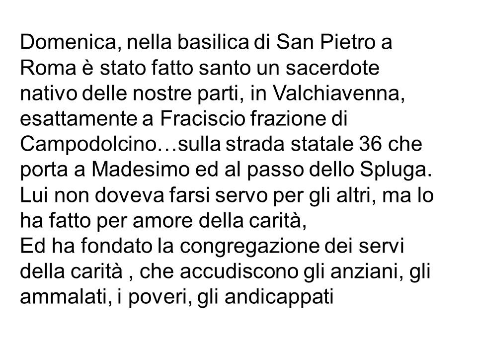 Domenica, nella basilica di San Pietro a Roma è stato fatto santo un sacerdote nativo delle nostre parti, in Valchiavenna, esattamente a Fraciscio frazione di Campodolcino…sulla strada statale 36 che porta a Madesimo ed al passo dello Spluga.