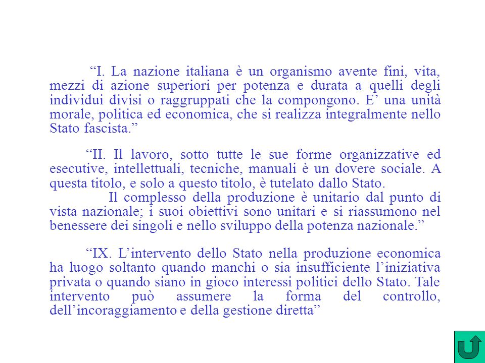 I. La nazione italiana è un organismo avente fini, vita, mezzi di azione superiori per potenza e durata a quelli degli individui divisi o raggruppati che la compongono. E' una unità morale, politica ed economica, che si realizza integralmente nello Stato fascista.