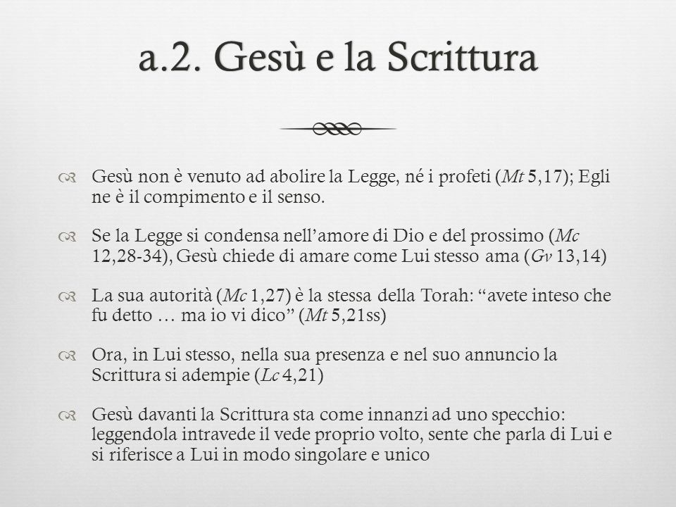 a.2. Gesù e la Scrittura Gesù non è venuto ad abolire la Legge, né i profeti (Mt 5,17); Egli ne è il compimento e il senso.