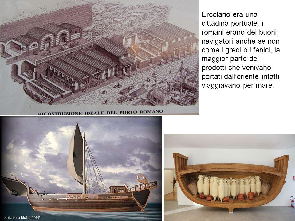 Ercolano era una cittadina portuale, i romani erano dei buoni navigatori anche se non come i greci o i fenici, la maggior parte dei prodotti che venivano portati dall'oriente infatti viaggiavano per mare.