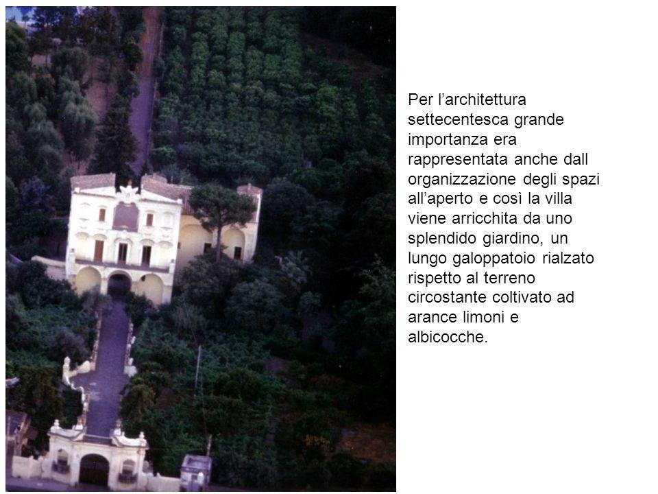 Per l'architettura settecentesca grande importanza era rappresentata anche dall organizzazione degli spazi all'aperto e così la villa viene arricchita da uno splendido giardino, un lungo galoppatoio rialzato rispetto al terreno circostante coltivato ad arance limoni e albicocche.