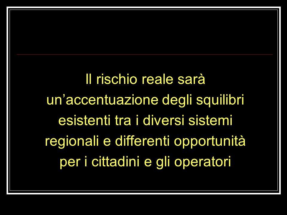 Il rischio reale sarà un'accentuazione degli squilibri esistenti tra i diversi sistemi regionali e differenti opportunità per i cittadini e gli operatori