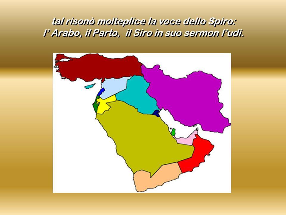 tal risonò molteplice la voce dello Spiro: l' Arabo, il Parto, il Siro in suo sermon l'udì.