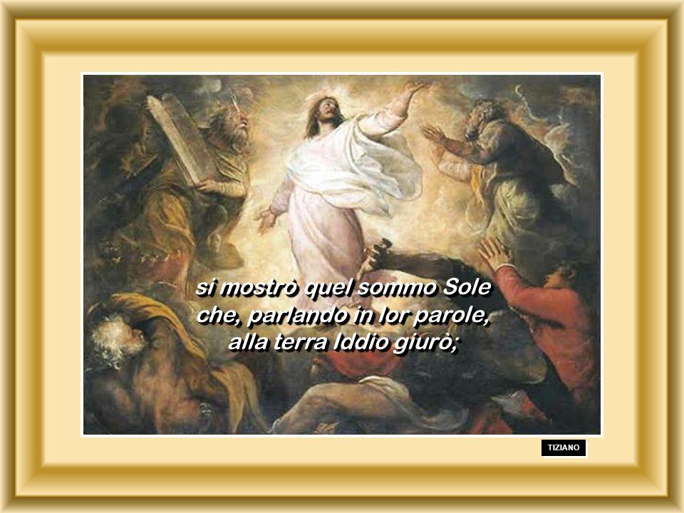 si mostrò quel sommo Sole che, parlando in lor parole, alla terra Iddio giurò;