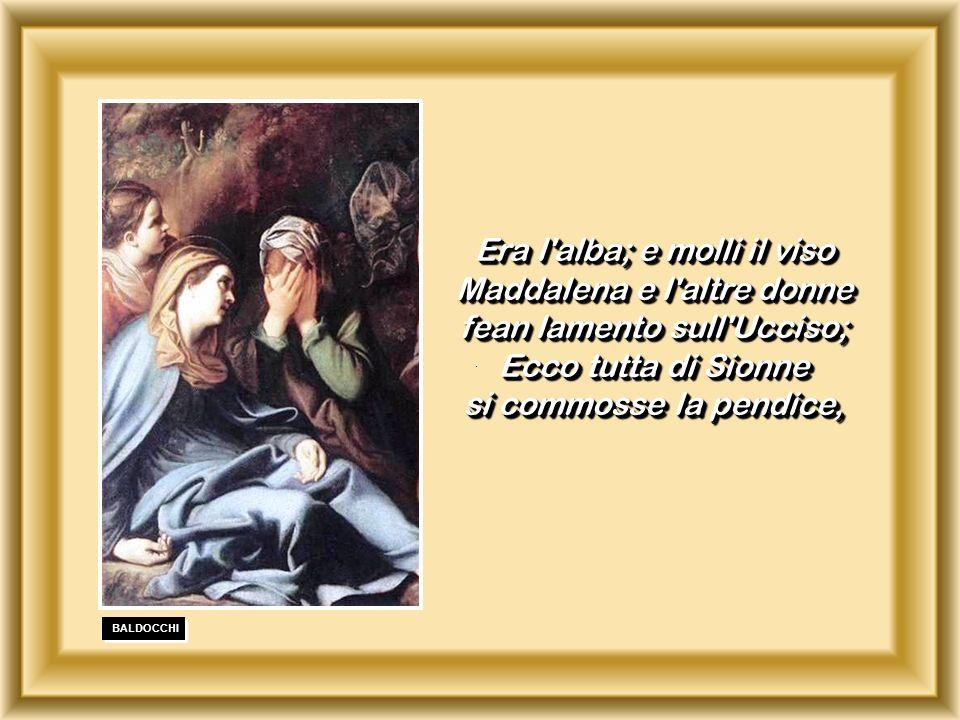 . Era l alba; e molli il viso Maddalena e l altre donne fean lamento sull Ucciso; Ecco tutta di Sionne si commosse la pendice,