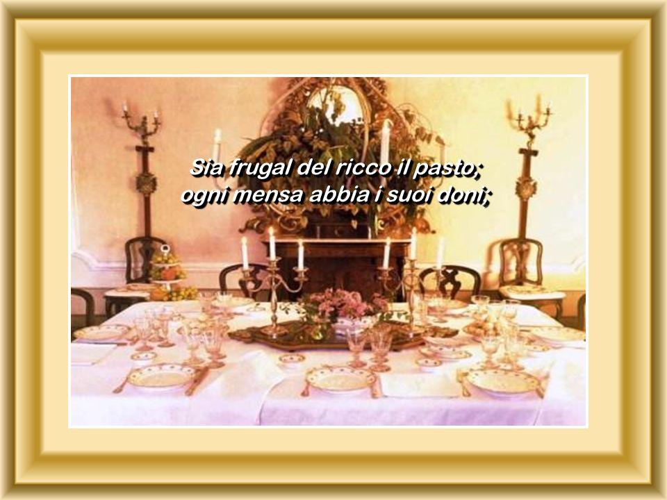 Sia frugal del ricco il pasto; ogni mensa abbia i suoi doni;