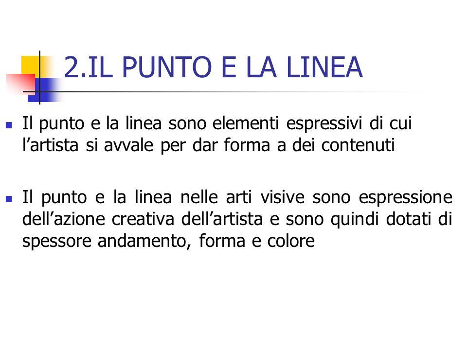 2.IL PUNTO E LA LINEA Il punto e la linea sono elementi espressivi di cui l'artista si avvale per dar forma a dei contenuti.