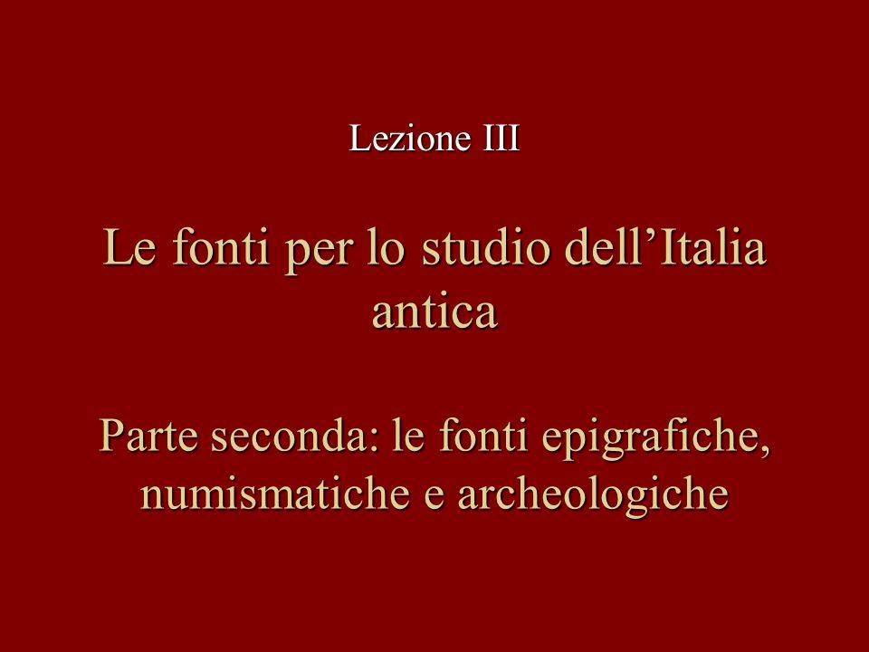 Lezione III Le fonti per lo studio dell'Italia antica Parte seconda: le fonti epigrafiche, numismatiche e archeologiche.
