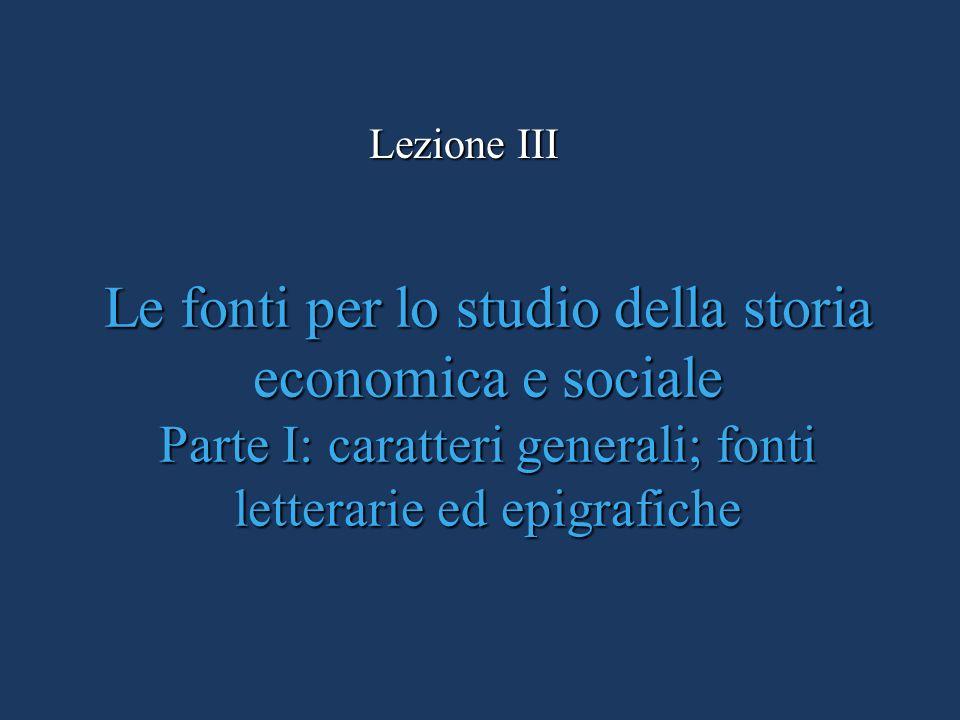 Lezione III Le fonti per lo studio della storia economica e sociale Parte I: caratteri generali; fonti letterarie ed epigrafiche.