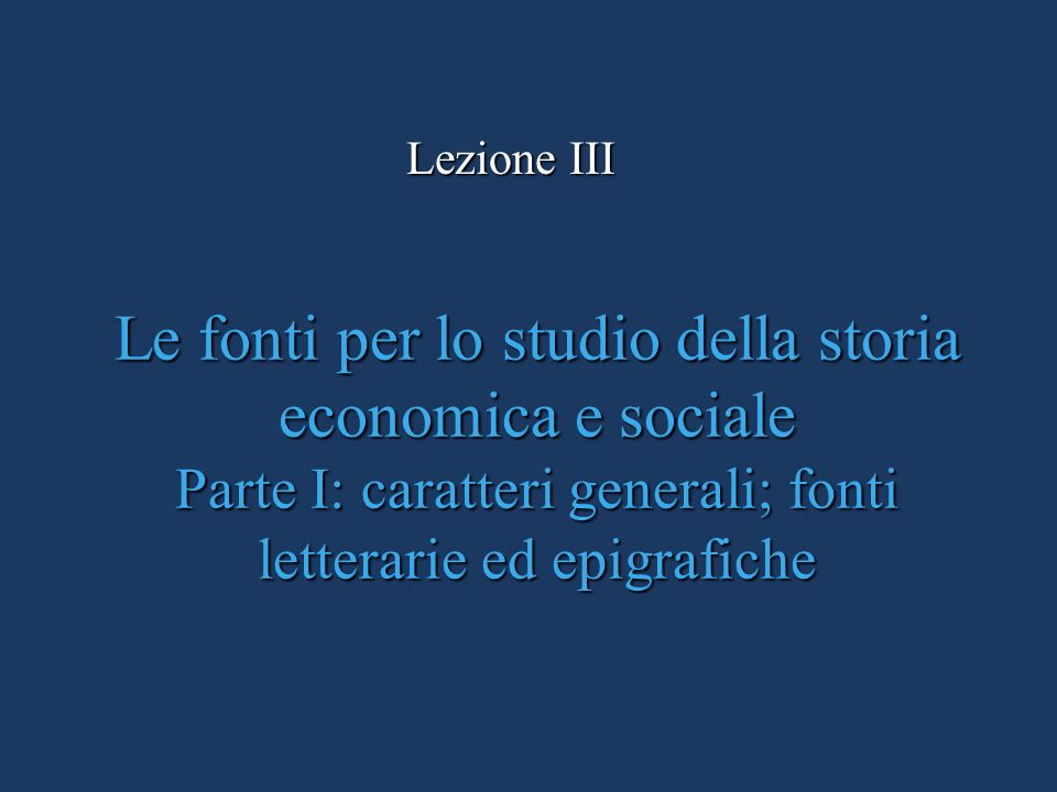 Lezione IIILe fonti per lo studio della storia economica e sociale Parte I: caratteri generali; fonti letterarie ed epigrafiche.
