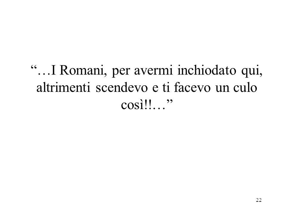 …I Romani, per avermi inchiodato qui, altrimenti scendevo e ti facevo un culo così!!…