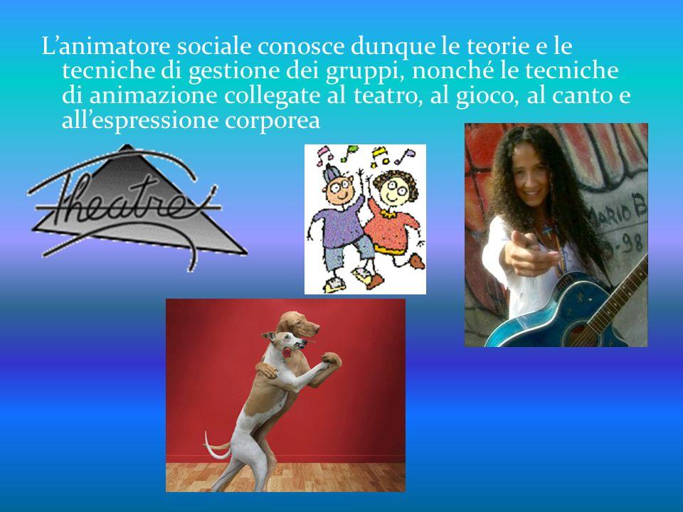 L'animatore sociale conosce dunque le teorie e le tecniche di gestione dei gruppi, nonché le tecniche di animazione collegate al teatro, al gioco, al canto e all'espressione corporea