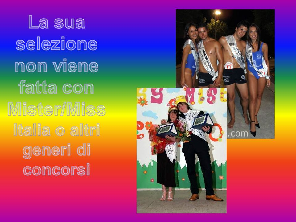 La sua selezione non viene fatta con Mister/Miss Italia o altri generi di concorsi