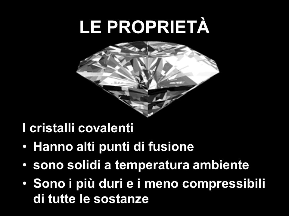 LE PROPRIETÀ I cristalli covalenti Hanno alti punti di fusione