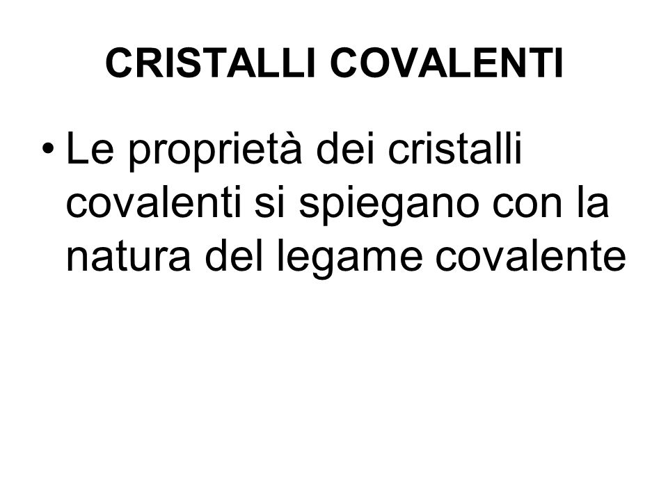 CRISTALLI COVALENTI Le proprietà dei cristalli covalenti si spiegano con la natura del legame covalente.