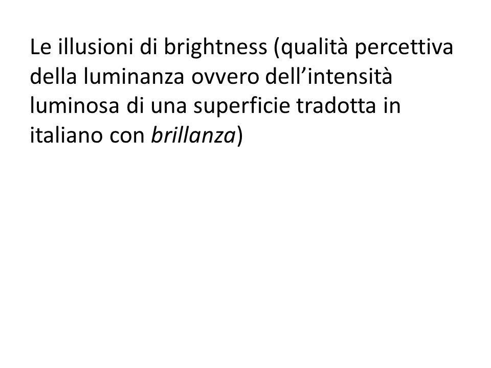 Le illusioni di brightness (qualità percettiva della luminanza ovvero dell'intensità luminosa di una superficie tradotta in italiano con brillanza)