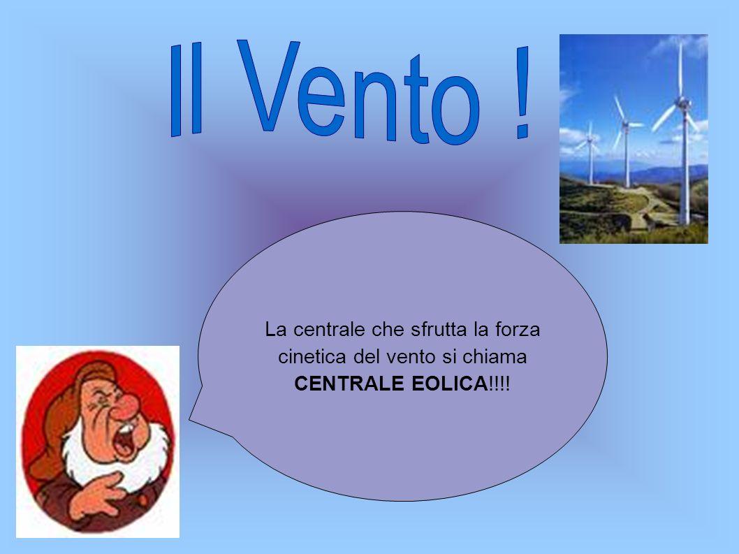 Il Vento ! La centrale che sfrutta la forza cinetica del vento si chiama CENTRALE EOLICA!!!!
