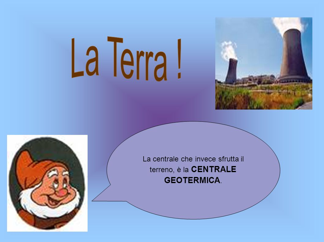 La centrale che invece sfrutta il terreno, è la CENTRALE GEOTERMICA.
