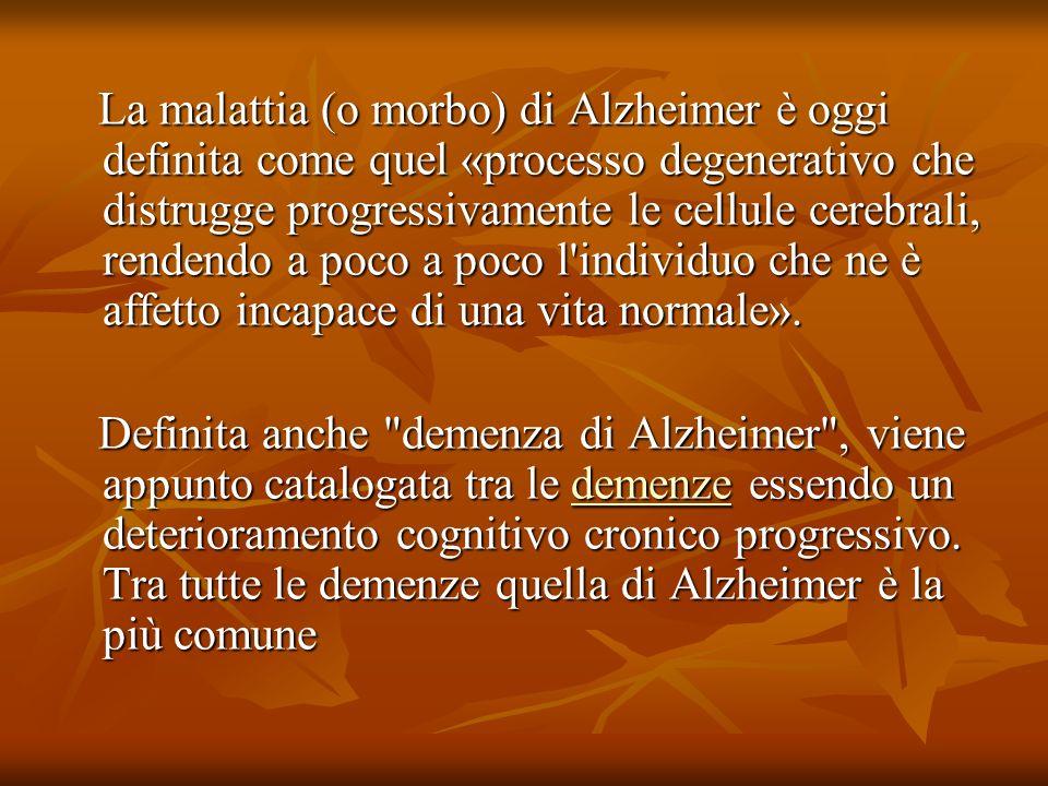 La malattia (o morbo) di Alzheimer è oggi definita come quel «processo degenerativo che distrugge progressivamente le cellule cerebrali, rendendo a poco a poco l individuo che ne è affetto incapace di una vita normale».