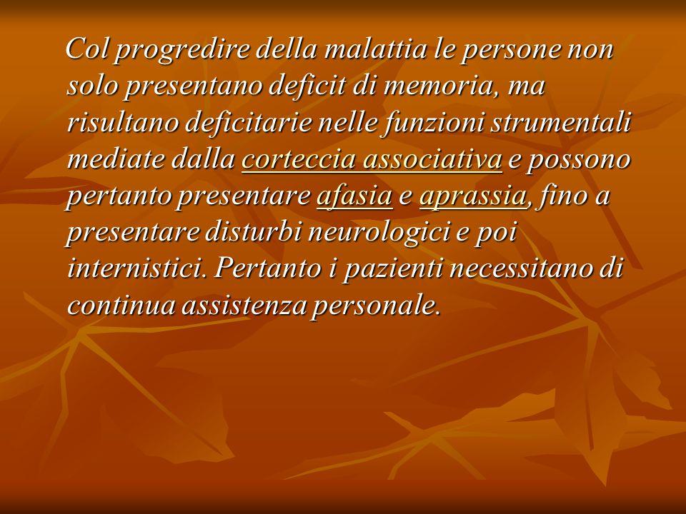 Col progredire della malattia le persone non solo presentano deficit di memoria, ma risultano deficitarie nelle funzioni strumentali mediate dalla corteccia associativa e possono pertanto presentare afasia e aprassia, fino a presentare disturbi neurologici e poi internistici.
