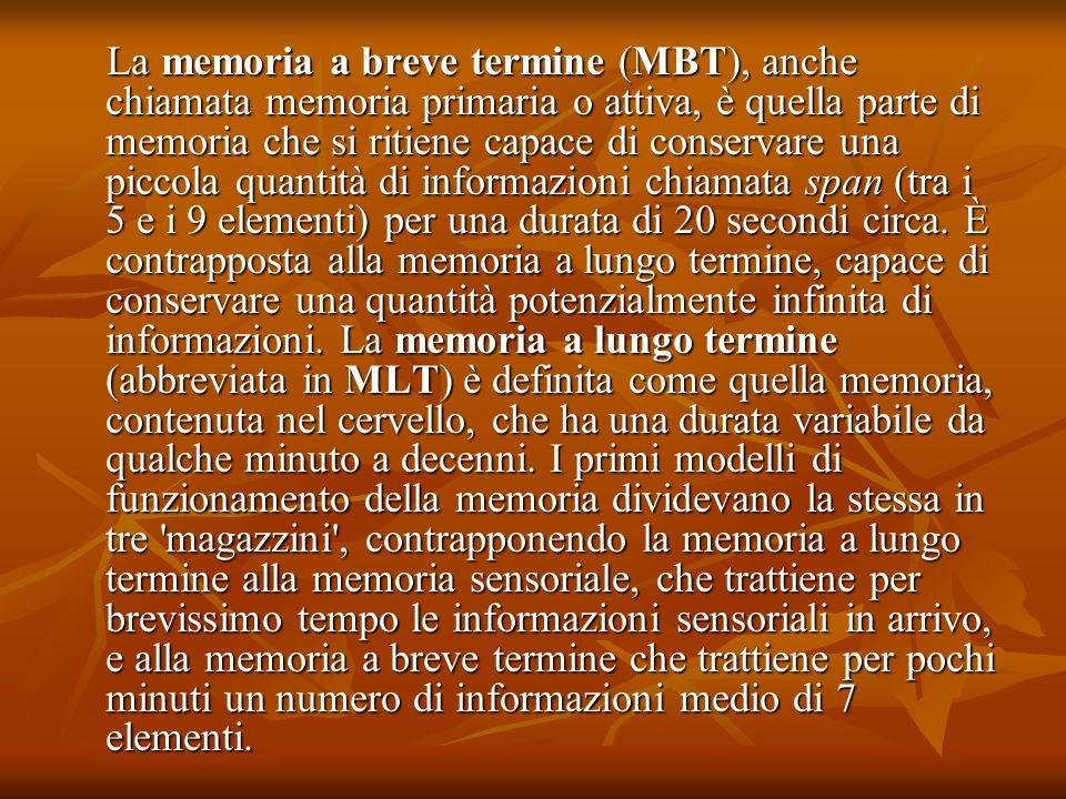 La memoria a breve termine (MBT), anche chiamata memoria primaria o attiva, è quella parte di memoria che si ritiene capace di conservare una piccola quantità di informazioni chiamata span (tra i 5 e i 9 elementi) per una durata di 20 secondi circa.