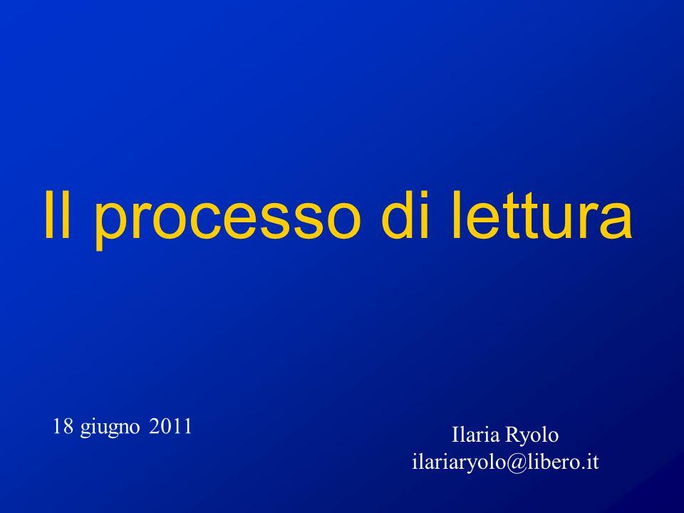 Il processo di lettura 18 giugno 2011 Ilaria Ryolo