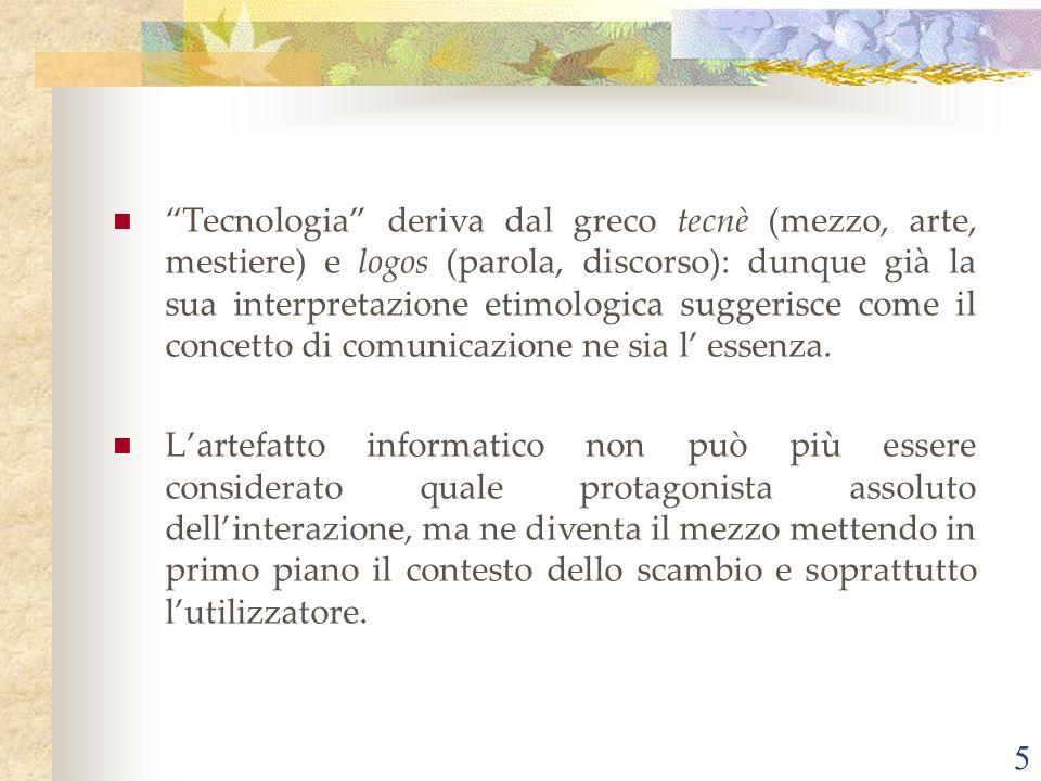 Tecnologia deriva dal greco tecnè (mezzo, arte, mestiere) e logos (parola, discorso): dunque già la sua interpretazione etimologica suggerisce come il concetto di comunicazione ne sia l' essenza.