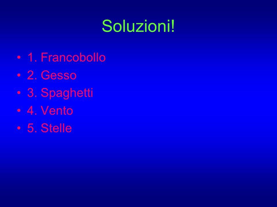 Soluzioni! 1. Francobollo 2. Gesso 3. Spaghetti 4. Vento 5. Stelle