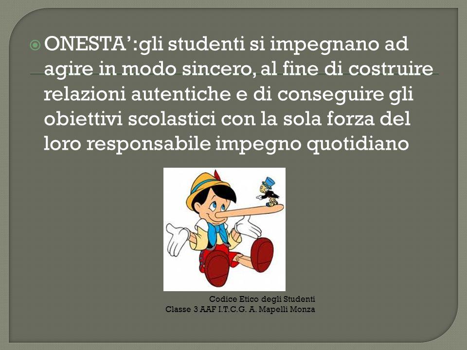 ONESTA':gli studenti si impegnano ad agire in modo sincero, al fine di costruire relazioni autentiche e di conseguire gli obiettivi scolastici con la sola forza del loro responsabile impegno quotidiano