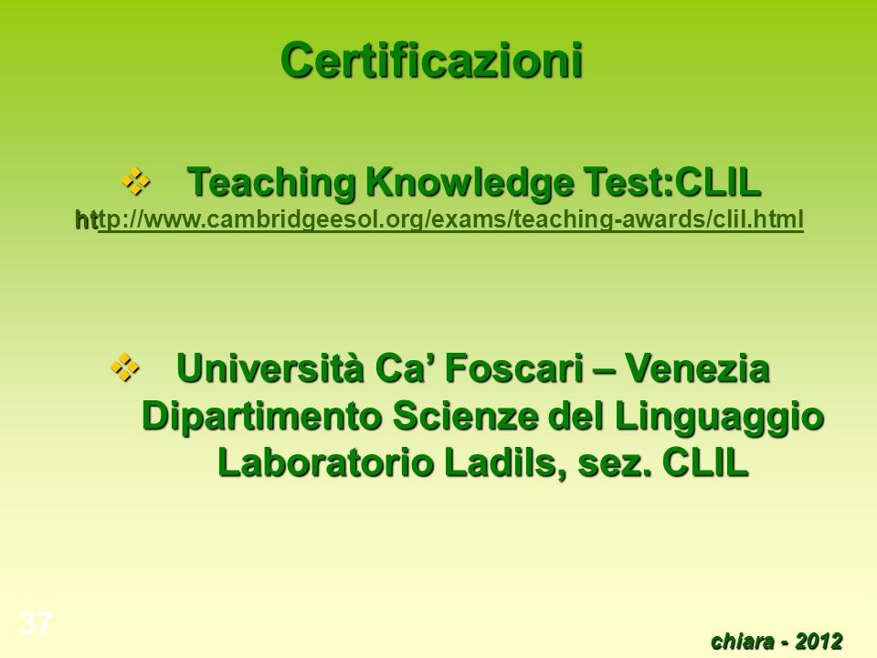 Certificazioni Teaching Knowledge Test:CLIL http://www.cambridgeesol.org/exams/teaching-awards/clil.html.