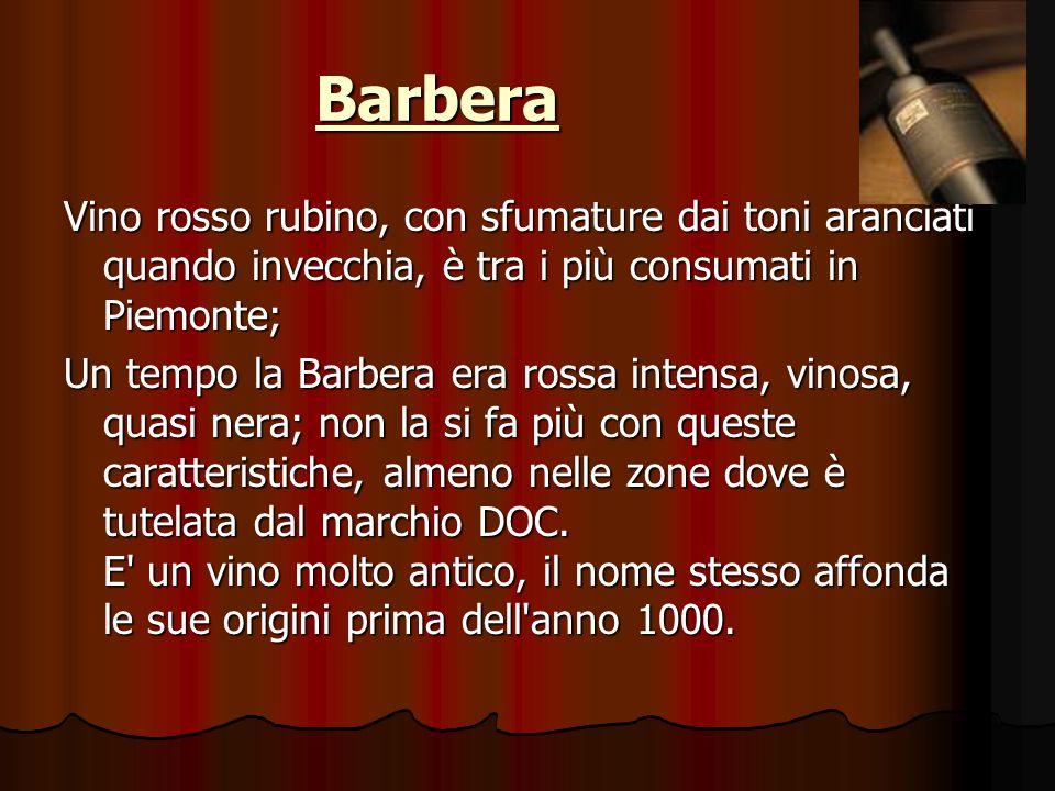 Barbera Vino rosso rubino, con sfumature dai toni aranciati quando invecchia, è tra i più consumati in Piemonte;