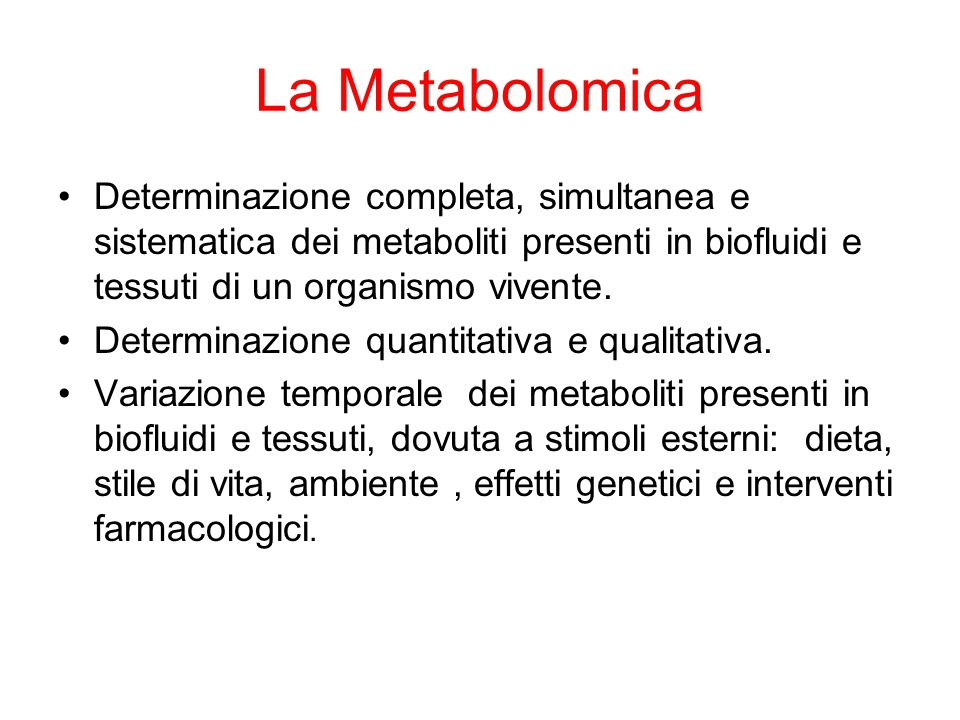 La Metabolomica Determinazione completa, simultanea e sistematica dei metaboliti presenti in biofluidi e tessuti di un organismo vivente.