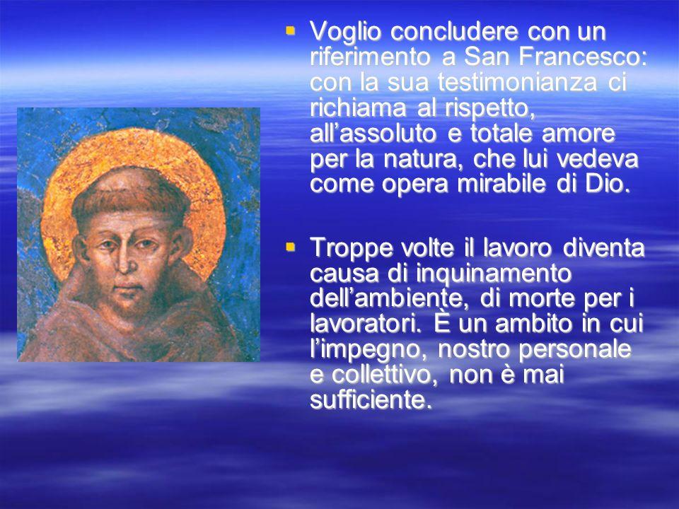 Voglio concludere con un riferimento a San Francesco: con la sua testimonianza ci richiama al rispetto, all'assoluto e totale amore per la natura, che lui vedeva come opera mirabile di Dio.