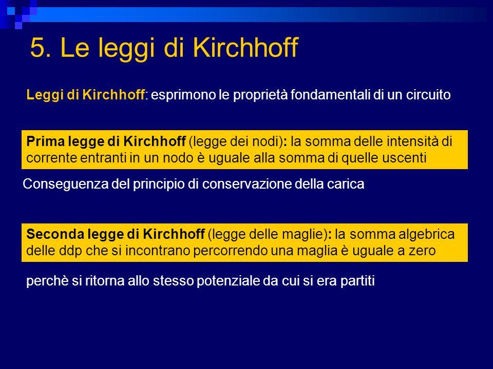 5. Le leggi di Kirchhoff Leggi di Kirchhoff: esprimono le proprietà fondamentali di un circuito.