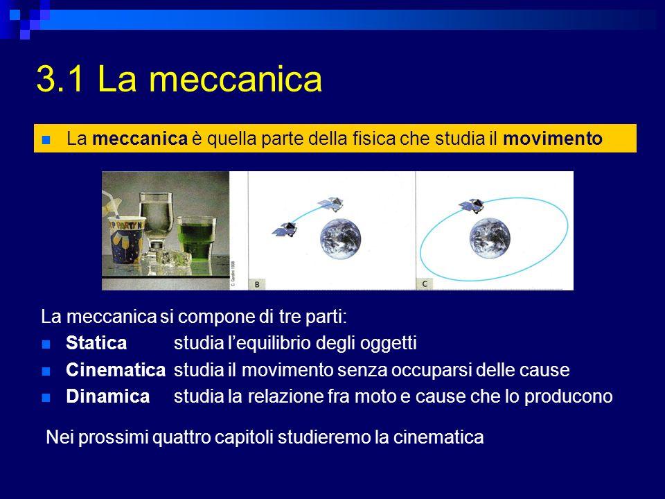 3.1 La meccanica La meccanica è quella parte della fisica che studia il movimento. La meccanica si compone di tre parti: