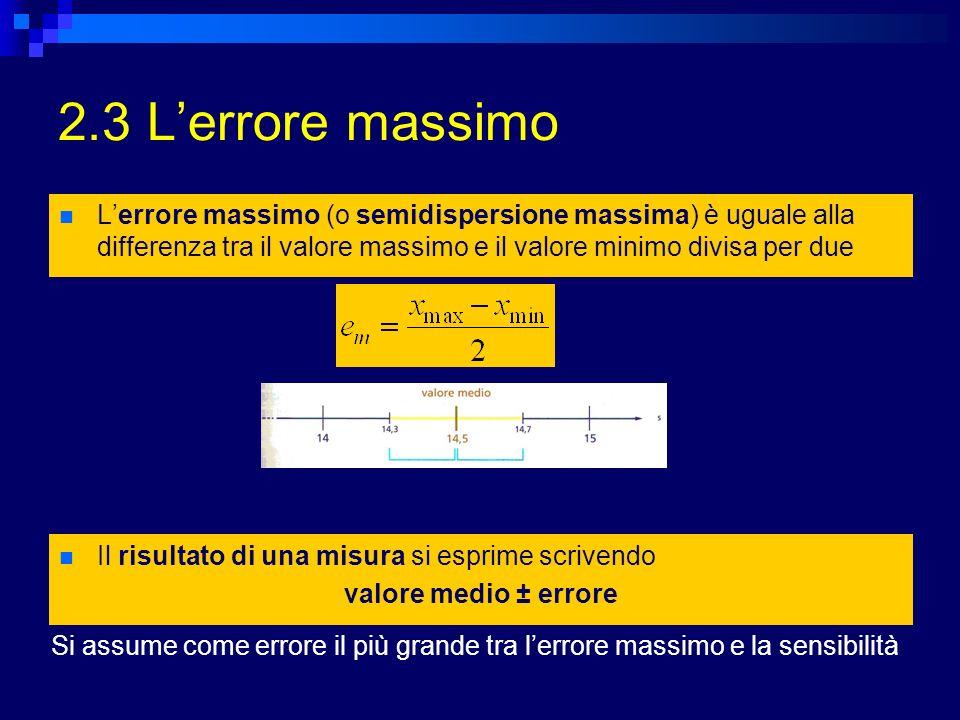 2.3 L'errore massimo L'errore massimo (o semidispersione massima) è uguale alla differenza tra il valore massimo e il valore minimo divisa per due.
