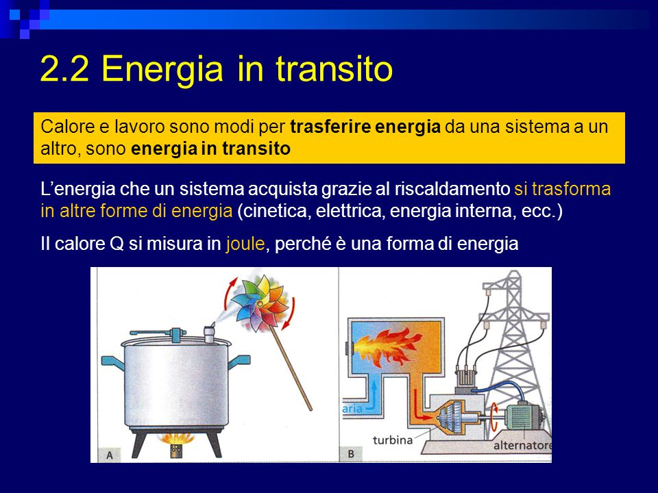 2.2 Energia in transito Calore e lavoro sono modi per trasferire energia da una sistema a un altro, sono energia in transito.