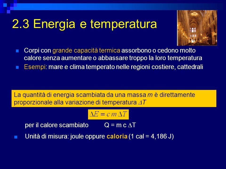 2.3 Energia e temperatura Corpi con grande capacità termica assorbono o cedono molto calore senza aumentare o abbassare troppo la loro temperatura.
