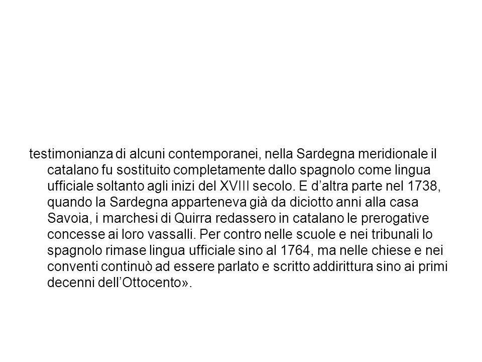 testimonianza di alcuni contemporanei, nella Sardegna meridionale il catalano fu sostituito completamente dallo spagnolo come lingua ufficiale soltanto agli inizi del XVIII secolo.