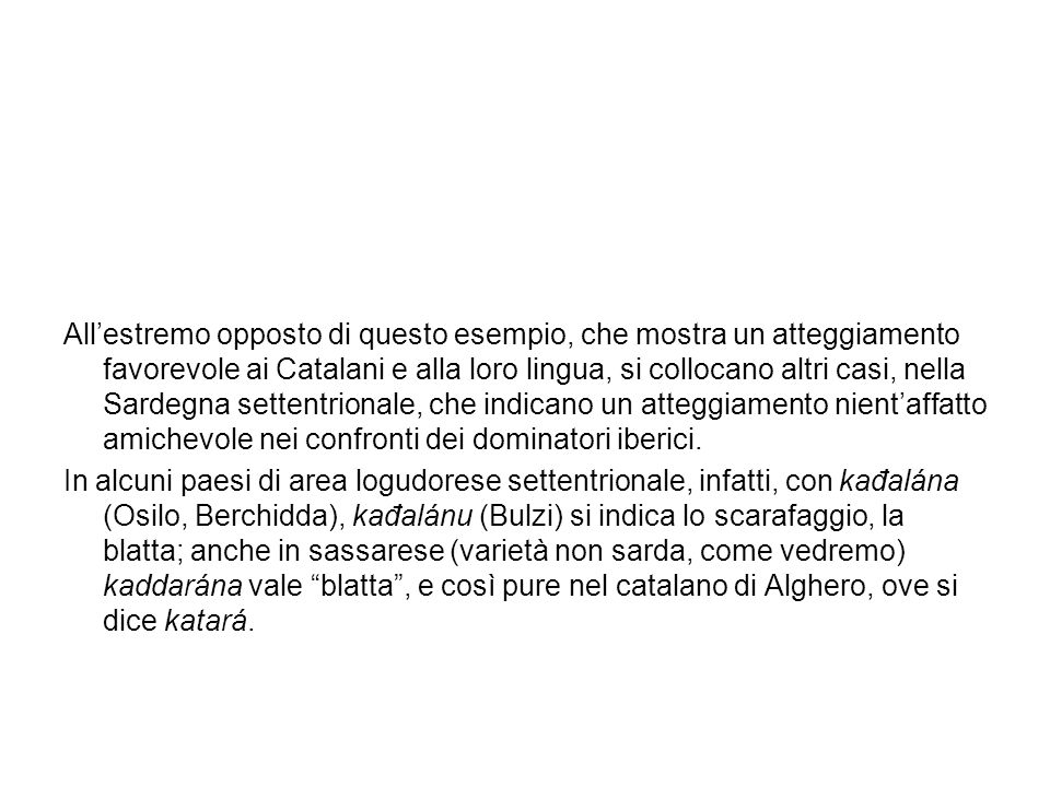 All'estremo opposto di questo esempio, che mostra un atteggiamento favorevole ai Catalani e alla loro lingua, si collocano altri casi, nella Sardegna settentrionale, che indicano un atteggiamento nient'affatto amichevole nei confronti dei dominatori iberici.