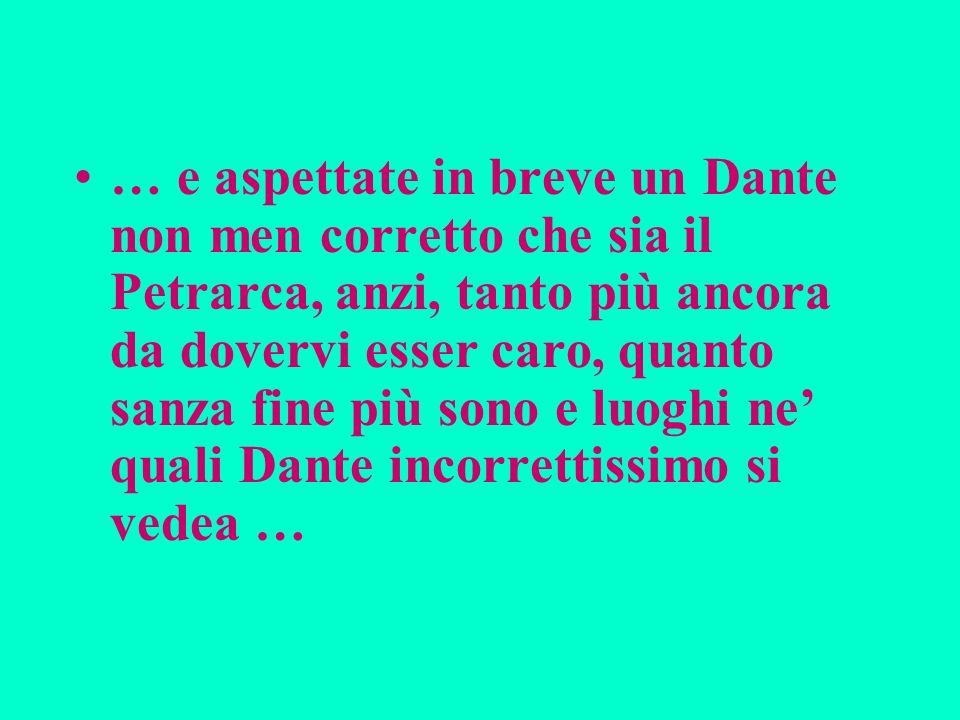 … e aspettate in breve un Dante non men corretto che sia il Petrarca, anzi, tanto più ancora da dovervi esser caro, quanto sanza fine più sono e luoghi ne' quali Dante incorrettissimo si vedea …