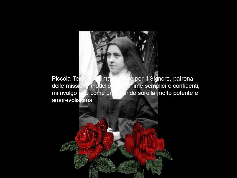 Piccola Teresa, vittima d amore per il Signore, patrona delle missioni, modello delle anime semplici e confidenti, mi rivolgo a te come una grande sorella molto potente e amorevolissima