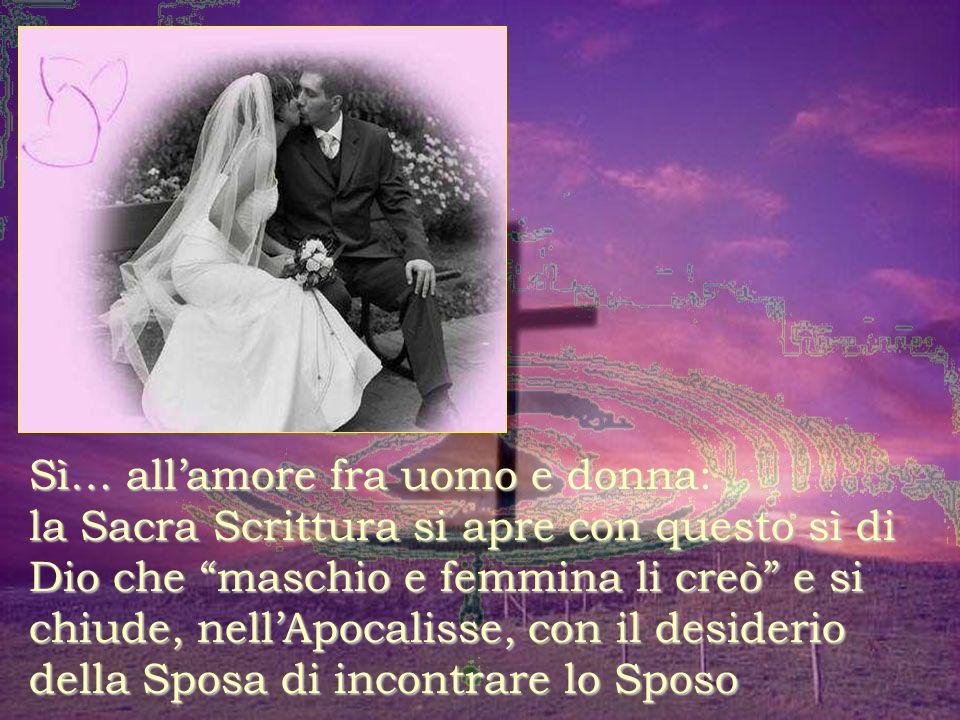 Sì… all'amore fra uomo e donna: la Sacra Scrittura si apre con questo sì di Dio che maschio e femmina li creò e si chiude, nell'Apocalisse, con il desiderio della Sposa di incontrare lo Sposo